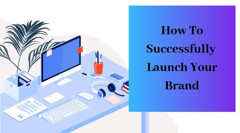 How To Successfully Launch Your Brand
