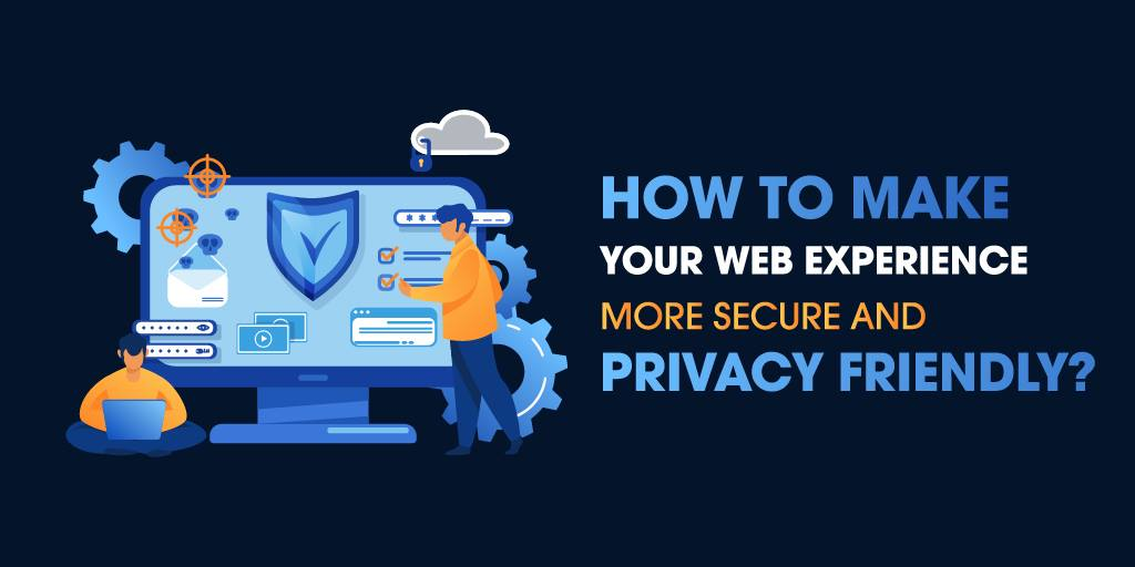 How to Make Your Web Experience More Secure and Privacy Friendly?